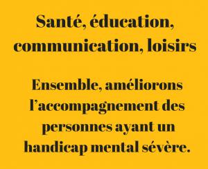 Santé, éducation, communication, loisirs. Ensemble, améliorons l'accompagnement des personnes ayant un handicap mental sévère